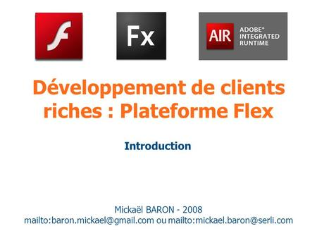 Développement de clients riches : Plateforme Flex Mickaël BARON - 2008 ou Introduction.