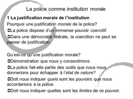 La police comme institution morale 1 La justification morale de linstitution Pourquoi une justification morale de la police? Ü La police dispose dun immense.