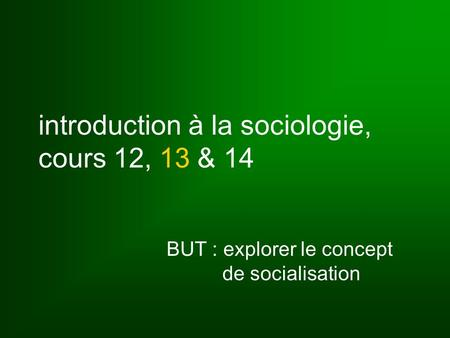 Introduction à la sociologie, cours 12, 13 & 14 BUT : explorer le concept de socialisation.