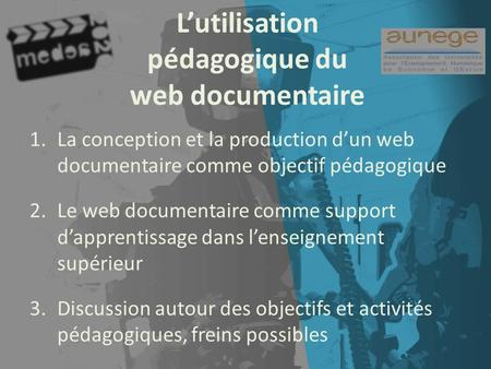 Lutilisation pédagogique du web documentaire 1.La conception et la production dun web documentaire comme objectif pédagogique 2.Le web documentaire comme.