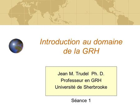 Introduction au domaine de la GRH Jean M. Trudel Ph. D. Professeur en GRH Université de Sherbrooke Séance 1.