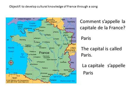 Objectif: to develop cultural knowledge of France through a song Comment sappelle la capitale de la France? Paris The capital is called Paris. La capitalesappelle.