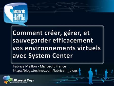 3/31/2017 8:14 AM Comment créer, gérer, et sauvegarder efficacement vos environnements virtuels avec System Center Fabrice Meillon - Microsoft France http://blogs.technet.com/fabricem_blogs.