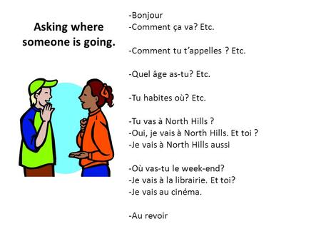 Asking where someone is going. -Bonjour -Comment ça va? Etc. -Comment tu tappelles ? Etc. -Quel âge as-tu? Etc. -Tu habites où? Etc. -Tu vas à North Hills.