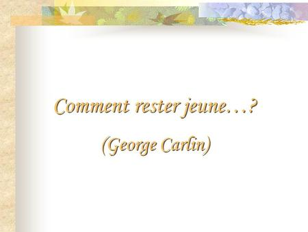 Comment rester jeune…? (George Carlin).