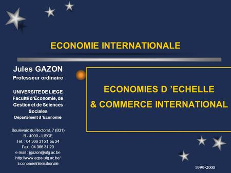 1999-2000 ECONOMIE INTERNATIONALE ECONOMIES D ECHELLE & COMMERCE INTERNATIONAL Jules GAZON Professeur ordinaire UNIVERSITE DE LIEGE Faculté dÉconomie,