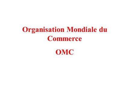Organisation Mondiale du Commerce OMC ttention Petite parenthèse Attention : lOMC nest pas lONU du commerce.