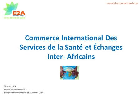 Www.e2a-international.com Commerce International Des Services de la Santé et Échanges Inter- Africains 28 Mars 2014 Tunisia Medical Tourism El Médina Hammamet.