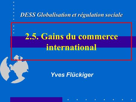 2.5. Gains du commerce international Yves Flückiger DESS Globalisation et régulation sociale.