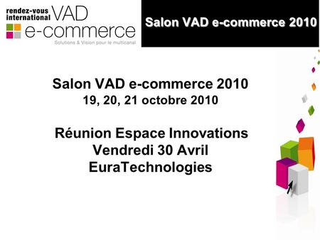 1 Salon VAD e-commerce 2010 Salon VAD e-commerce 2010 Salon VAD e-commerce 2010 19, 20, 21 octobre 2010 Réunion Espace Innovations Vendredi 30 Avril EuraTechnologies.