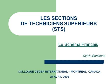 LES SECTIONS DE TECHNICIENS SUPERIEURS (STS) Le Schéma Français Sylvie Bonichon COLLOQUE CEGEP INTERNATIONAL – MONTREAL, CANADA 24 AVRIL 2006.