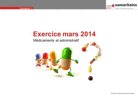 Transparent 1 © Section des samaritains dAvenches Médicaments et administratif Exercice mars 2014.