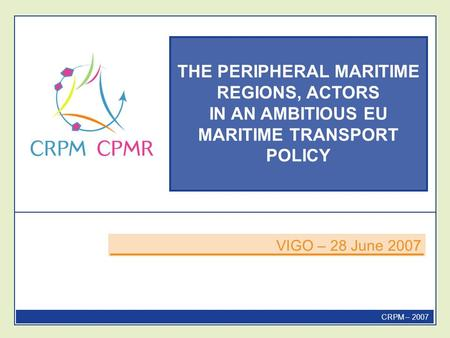 THE PERIPHERAL MARITIME REGIONS, ACTORS IN AN AMBITIOUS EU MARITIME TRANSPORT POLICY VIGO – 28 June 2007 CRPM – 2007.