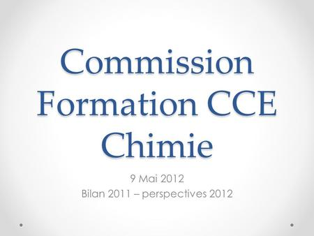Commission Formation CCE Chimie 9 Mai 2012 Bilan 2011 – perspectives 2012.