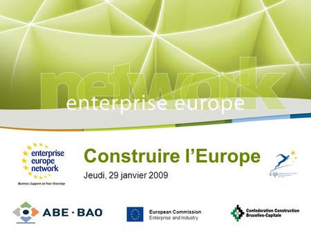 Title Sub-title PLACE PARTNERS LOGO HERE European Commission Enterprise and Industry Construire lEurope Jeudi, 29 janvier 2009 European Commission Enterprise.