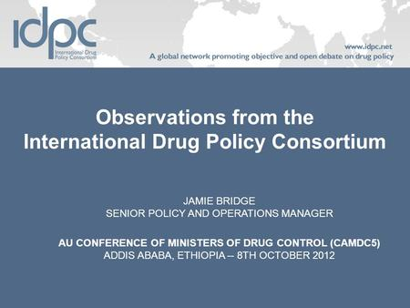 Observations from the International Drug Policy Consortium JAMIE BRIDGE SENIOR POLICY AND OPERATIONS MANAGER AU CONFERENCE OF MINISTERS OF DRUG CONTROL.