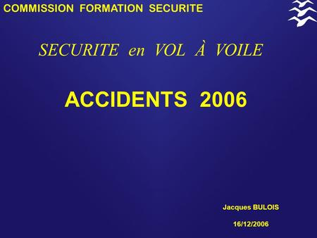 COMMISSION FORMATION SECURITE SECURITE en VOL À VOILE ACCIDENTS 2006 Jacques BULOIS 16/12/2006.