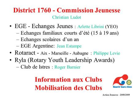 District 1760 - Commission Jeunesse Christian Ludot EGE - Echanges Jeunes : Arlette Librini (YEO) –Echanges familiaux courts dété (15 à 19 ans) –Echanges.