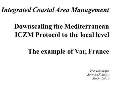 Integrated Coastal Area Management Downscaling the Mediterranean ICZM Protocol to the local level The example of Var, France Yves Henocque Bernard Kalaora.