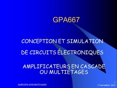17 novembre 2013 AMPLIFICATEURS ÉTAGES 1 GPA667 CONCEPTION ET SIMULATION DE CIRCUITS ÉLECTRONIQUES AMPLIFICATEURS EN CASCADE OU MULTIÉTAGES.
