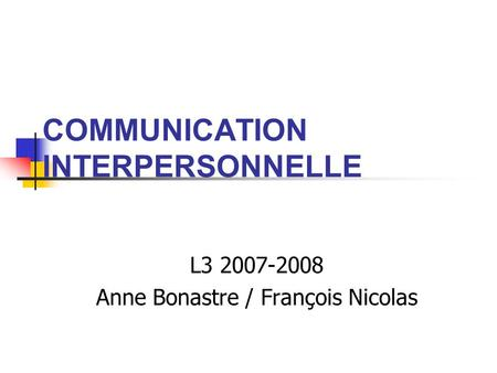 COMMUNICATION INTERPERSONNELLE L3 2007-2008 Anne Bonastre / François Nicolas.