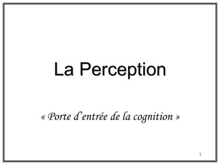 1 La Perception « Porte dentrée de la cognition ».