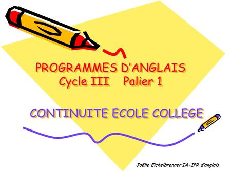 PROGRAMMES DANGLAIS Cycle III Palier 1 Joëlle Eichelbrenner IA-IPR danglais CONTINUITE ECOLE COLLEGE.