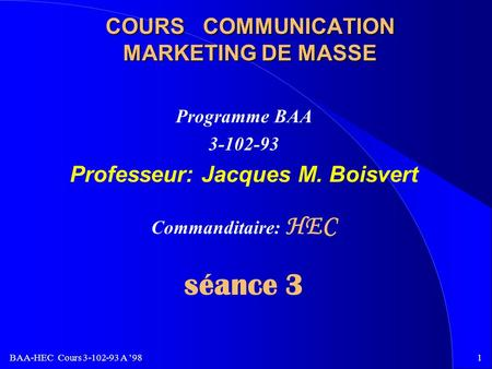 BAA-HEC Cours 3-102-93 A 981 COURS COMMUNICATION MARKETING DE MASSE Programme BAA 3-102-93 Professeur: Jacques M. Boisvert Commanditaire: HEC séance 3.