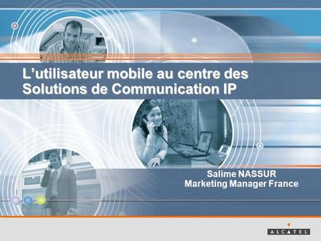 Lutilisateur mobile au centre des Solutions de Communication IP Salime NASSUR Marketing Manager France.