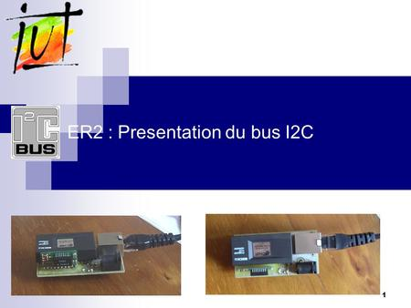 1 ER2 : Presentation du bus I2C. 2 Le bus I2C Philips Le bus I2C ou Inter-IC-Communication est ce que lon appelle un bus de communication série synchrone.
