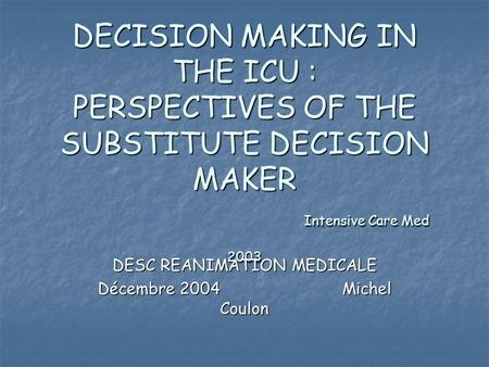 DECISION MAKING IN THE ICU : PERSPECTIVES OF THE SUBSTITUTE DECISION MAKER Intensive Care Med 2003 DESC REANIMATION MEDICALE Décembre 2004Michel Coulon.