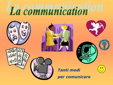 La communication Tanti modi per comunicare.