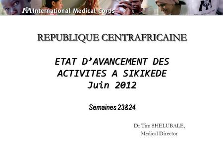 REPUBLIQUE CENTRAFRICAINE REPUBLIQUE CENTRAFRICAINE ETAT DAVANCEMENT DES ACTIVITES A SIKIKEDE Juin 2012 Semaines 23&24 Dr Tim SHELUBALE, Medical Director.