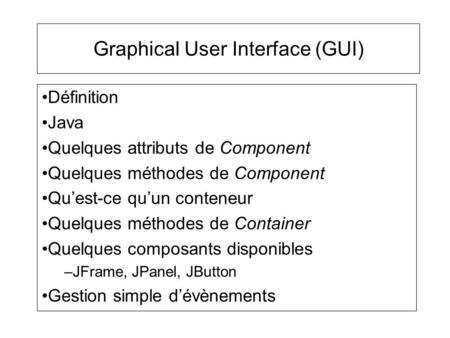 Graphical User Interface (GUI) Définition Java Quelques attributs de Component Quelques méthodes de Component Quest-ce quun conteneur Quelques méthodes.