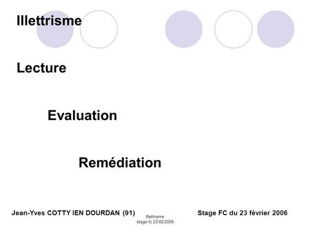 Illettrisme stage fc 23/02/2006 Jean-Yves COTTY IEN DOURDAN (91)Stage FC du 23 février 2006 Illettrisme Lecture Evaluation Remédiation.