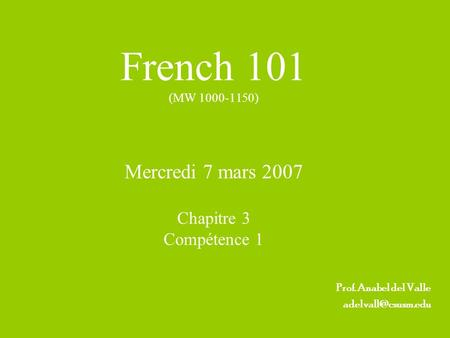 French 101 (MW 1000-1150) Mercredi 7 mars 2007 Chapitre 3 Compétence 1 Prof. Anabel del Valle