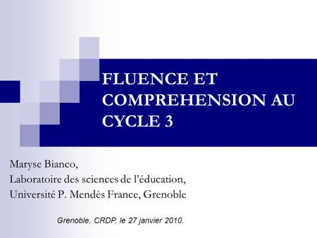 Maryse Bianco, Laboratoire des sciences de léducation, Université P. Mendès France, Grenoble FLUENCE ET COMPREHENSION AU CYCLE 3 Grenoble, CRDP, le 27.