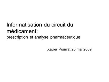Informatisation du circuit du médicament: prescription et analyse pharmaceutique Xavier Pourrat 25 mai 2009.