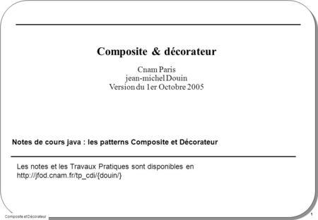 Composite et Décorateur 1 Composite & décorateur Notes de cours java : les patterns Composite et Décorateur Cnam Paris jean-michel Douin Version du 1er.