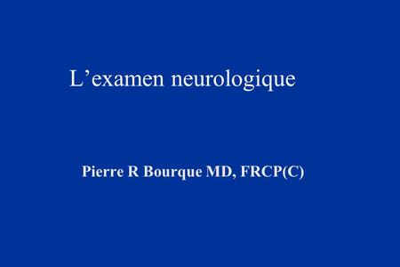 Lexamen neurologique Pierre R Bourque MD, FRCP(C).
