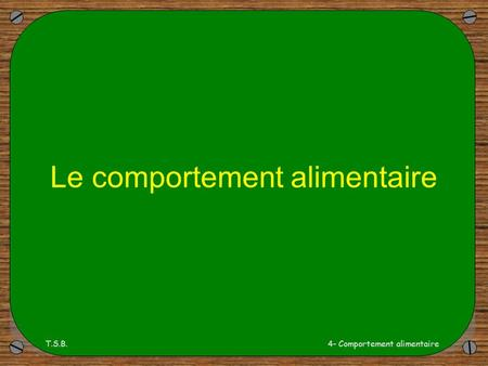 T.S.B.4- Comportement alimentaire Le comportement alimentaire.