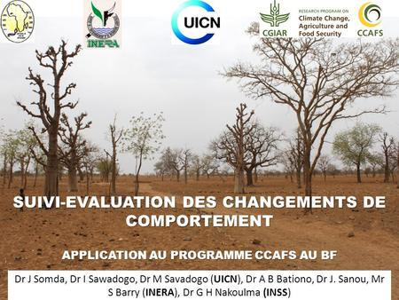 SUIVI-EVALUATION DES CHANGEMENTS DE COMPORTEMENT APPLICATION AU PROGRAMME CCAFS AU BF Dr J Somda, Dr I Sawadogo, Dr M Savadogo (UICN), Dr A B Bationo,