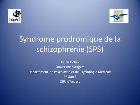 Syndrome prodromique de la schizophrénie (SPS) Julien Deloix Université dAngers Département de Psychiatrie et de Psychologie Médicale Pr Garré CHU dAngers.