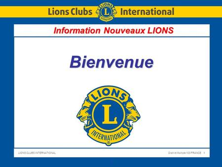 LIONS CLUBS INTERNATIONALDistrict Multiple 103 FRANCE 1 1 Bienvenue Information Nouveaux LIONS.