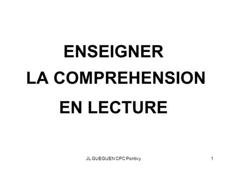 JL GUEGUEN CPC Pontivy1 ENSEIGNER LA COMPREHENSION EN LECTURE.