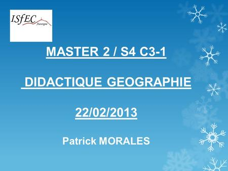 MASTER 2 / S4 C3-1 DIDACTIQUE GEOGRAPHIE 22/02/2013 Patrick MORALES.