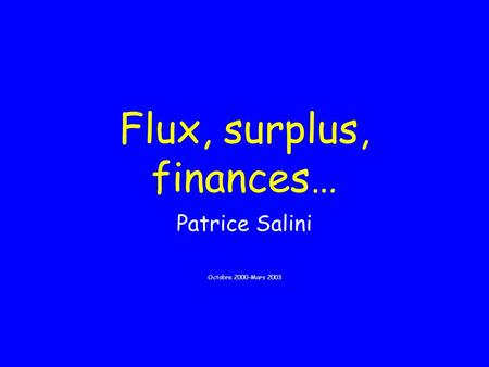 Flux, surplus, finances… Patrice Salini Octobre 2000-Mars 2003.