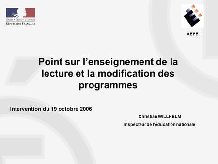 AEFE Point sur lenseignement de la lecture et la modification des programmes Christian WILLHELM Inspecteur de léducation nationale Intervention du 19 octobre.