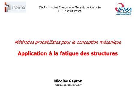 Méthodes probabilistes pour la conception mécanique Application à la fatigue des structures Nicolas Gayton IFMA - Institut Français.