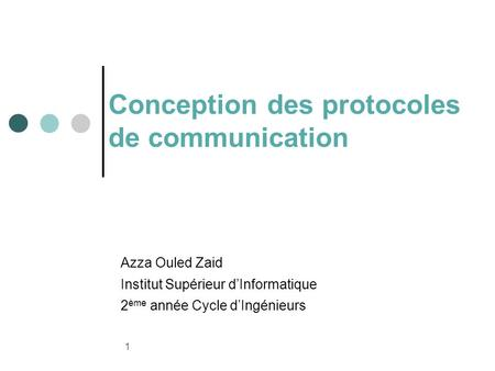 1 Conception des protocoles de communication Azza Ouled Zaid Institut Supérieur dInformatique 2 ème année Cycle dIngénieurs.